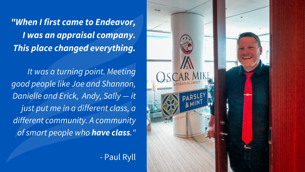 """""""When I first came to Endeavor, I was an appraisal company. This place changed everything. It was a turning point. Meeting good people like Joe and Shannon, Danielle and Erick, Andy, Sally — it just put me in a different class, a different community. A community of smart people who have class."""" - Paul Ryll"""